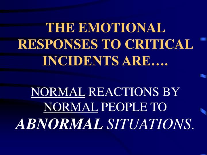 THE EMOTIONAL RESPONSES TO CRITICAL INCIDENTS ARE….