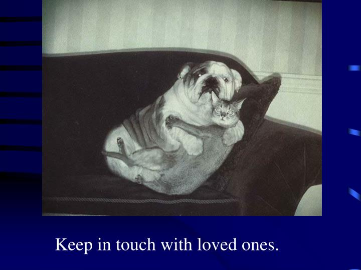 Keep in touch with loved ones.