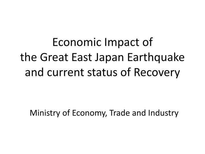 Economic impact of the great east japan earthquake and current status of recovery