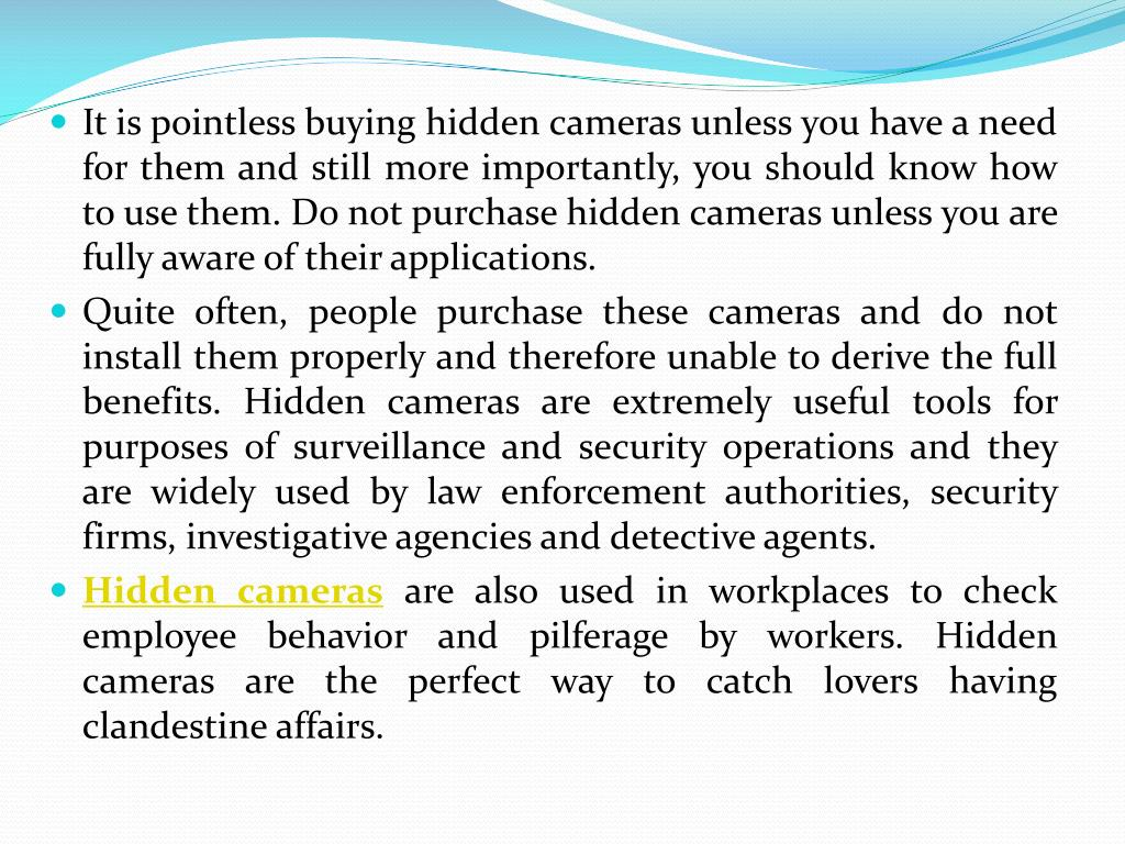 It is pointless buying hidden cameras unless you have a need for them and still more importantly, you should know how to use them. Do not purchase hidden cameras unless you are fully aware of their applications.