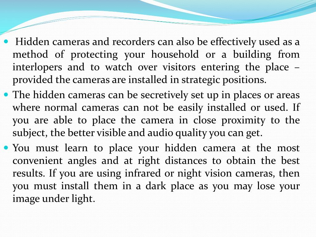 Hidden cameras and recorders can also be effectively used as a method of protecting your household or a building from interlopers and to watch over visitors entering the place – provided the cameras are installed in strategic positions.