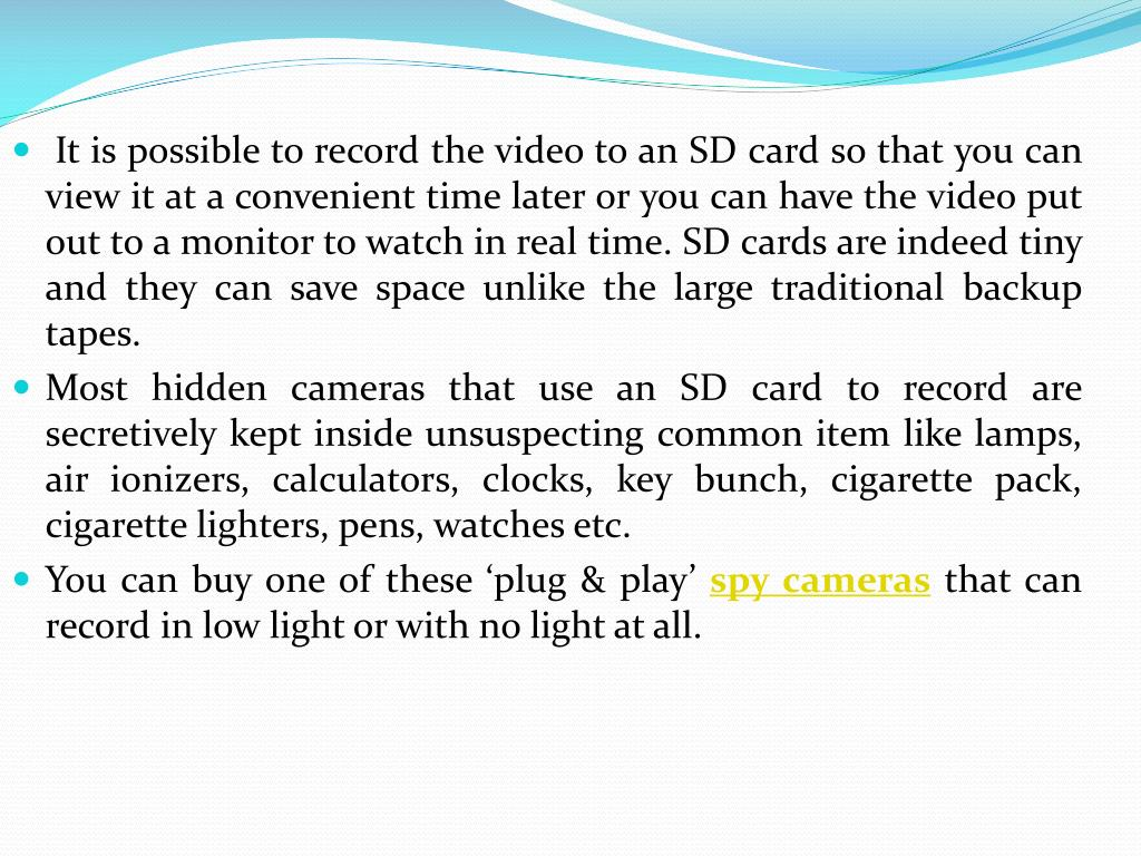 It is possible to record the video to an SD card so that you can view it at a convenient time later or you can have the video put out to a monitor to watch in real time. SD cards are indeed tiny and they can save space unlike the large traditional backup tapes.