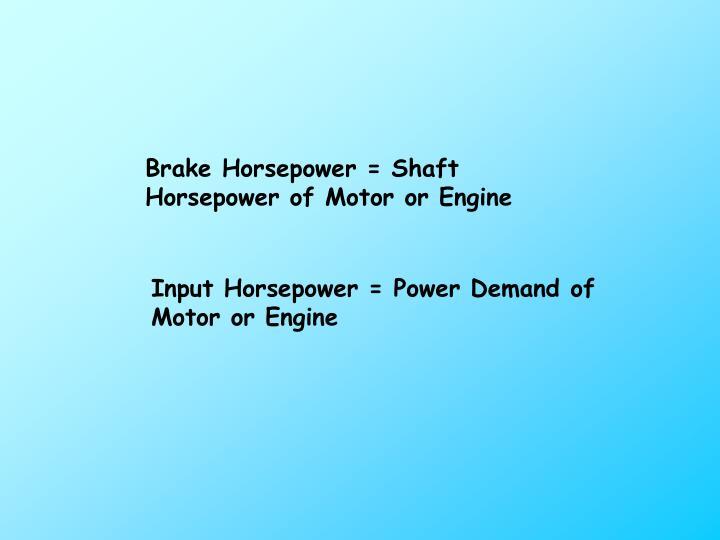 Brake Horsepower = Shaft Horsepower of Motor or Engine