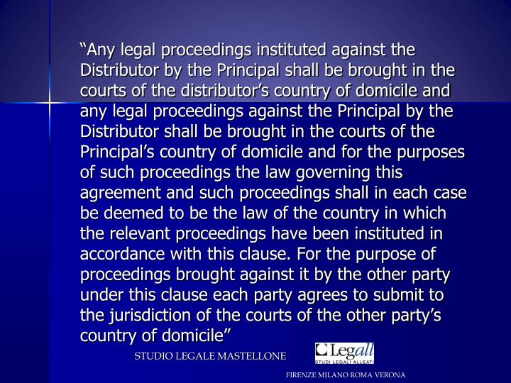 """Any legal proceedings instituted against the Distributor by the Principal shall be brought in the courts of the distributor's country of domicile and any legal proceedings against the Principal by the Distributor shall be brought in the courts of the Principal's country of domicile and for the purposes of such proceedings the law governing this agreement and such proceedings shall in each case be deemed to be the law of the country in which the relevant proceedings have been instituted in accordance with this clause. For the purpose of proceedings brought against it by the other party under this clause each party agrees to submit to the jurisdiction of the courts of the other party's country of domicile"""