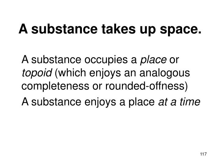 A substance takes up space.