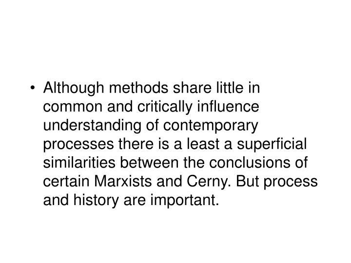 Although methods share little in common and critically influence understanding of contemporary processes there is a least a superficial similarities between the conclusions of certain Marxists and Cerny. But process and history are important.