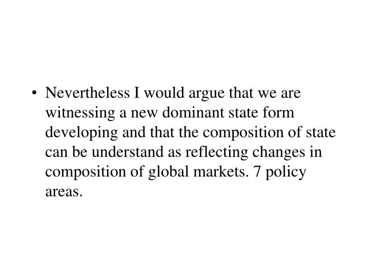 Nevertheless I would argue that we are witnessing a new dominant state form developing and that the composition of state can be understand as reflecting changes in composition of global markets. 7 policy areas.