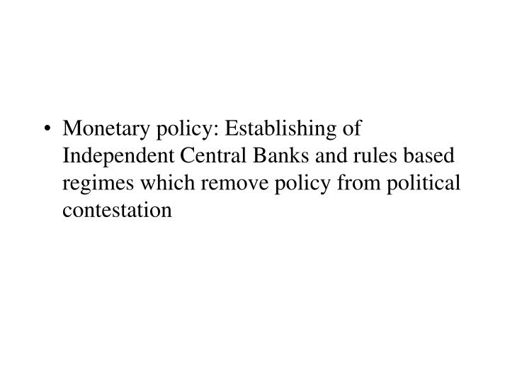 Monetary policy: Establishing of Independent Central Banks and rules based regimes which remove policy from political contestation