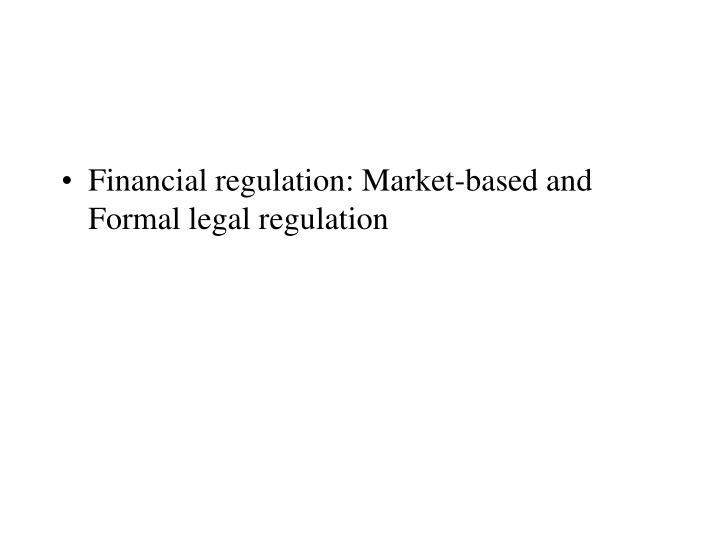 Financial regulation: Market-based and Formal legal regulation