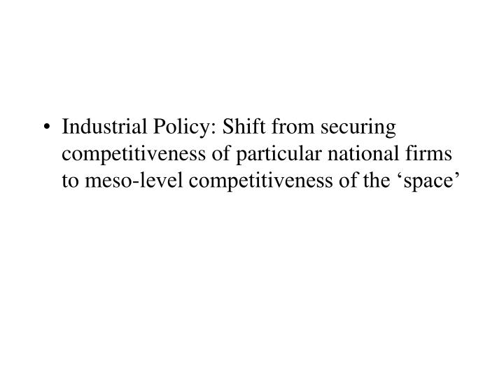 Industrial Policy: Shift from securing competitiveness of particular national firms to meso-level competitiveness of the 'space'