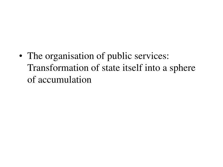 The organisation of public services: Transformation of state itself into a sphere of accumulation