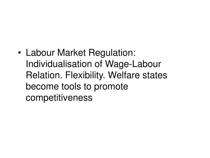 Labour Market Regulation: Individualisation of Wage-Labour Relation. Flexibility. Welfare states become tools to promote competitiveness