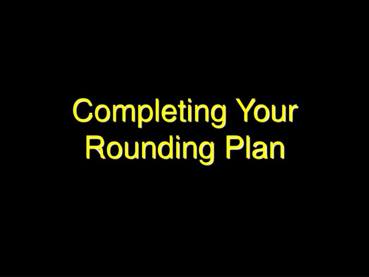 Completing Your Rounding Plan