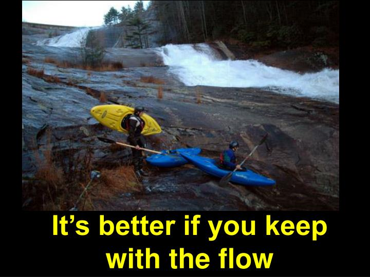 It's better if you keep with the flow