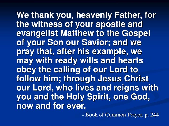 We thank you, heavenly Father, for the witness of your apostle and evangelist Matthew to the Gospel of your Son our Savior; and we pray that, after his example, we may with ready wills and hearts obey the calling of our Lord to follow him; through Jesus Christ our Lord, who lives and reigns with you and the Holy Spirit, one God, now and for ever.