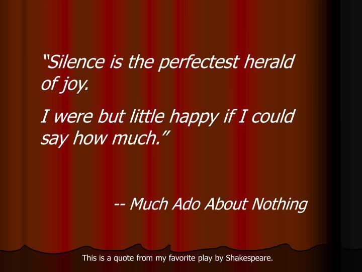 """Silence is the perfectest herald of joy."