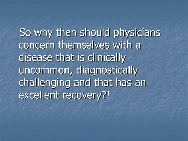 So why then should physicians concern themselves with a disease that is clinically uncommon, diagnostically challenging and that has an excellent recovery?!