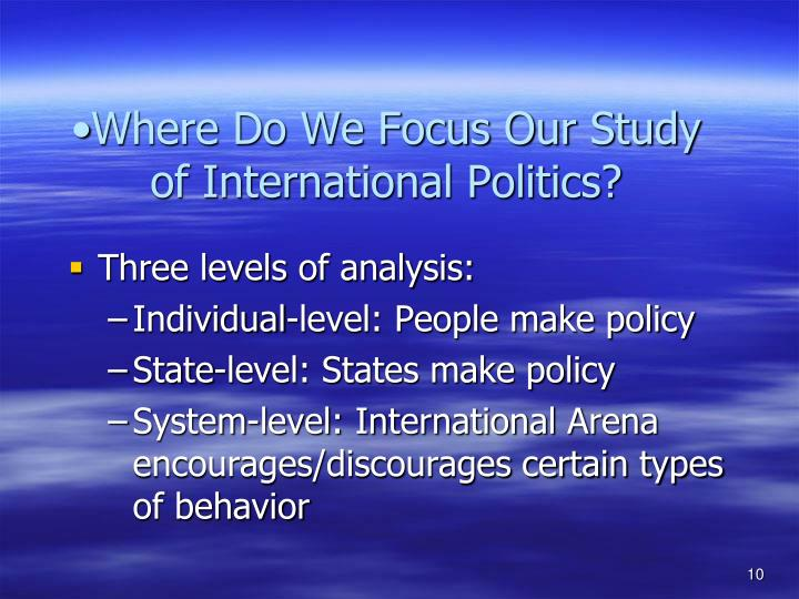 Where Do We Focus Our Study of International Politics?