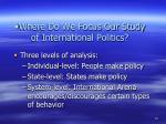 where do we focus our study of international politics