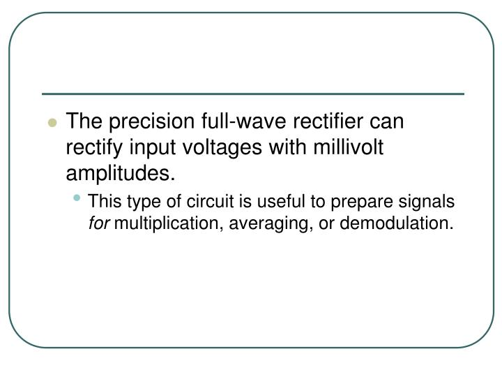The precision full-wave rectifier can rectify input voltages with millivolt amplitudes.