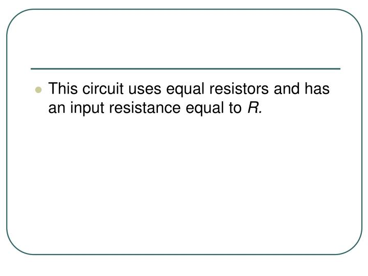 This circuit uses equal resistors and has an input resistance equal to