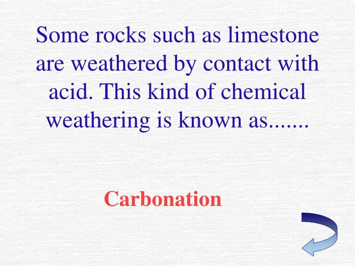 Some rocks such as limestone are weathered by contact with acid. This kind of chemical weathering is known as.......