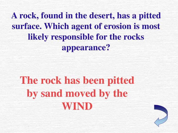 A rock, found in the desert, has a pitted surface. Which agent of erosion is most likely responsible for the rocks appearance?