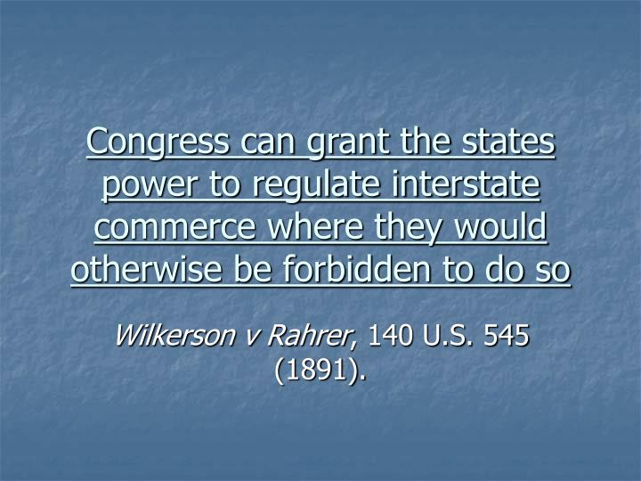 Congress can grant the states power to regulate interstate commerce where they would otherwise be forbidden to do so