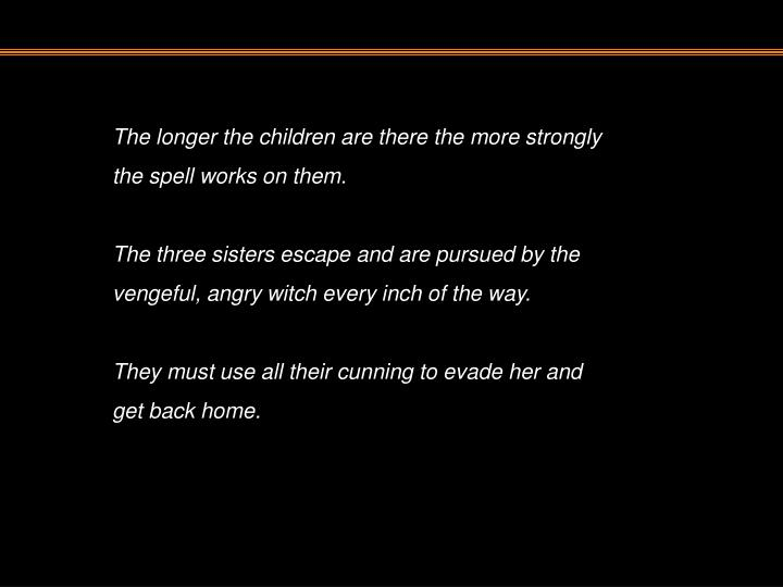 The longer the children are there the more strongly the spell works on them.