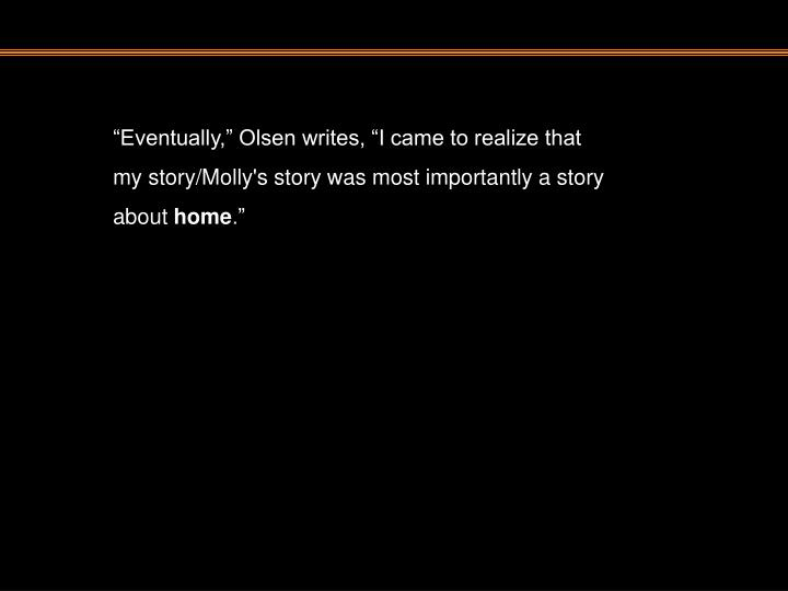 """""""Eventually,"""" Olsen writes, """"I came to realize that my story/Molly's story was most importantly a story about"""
