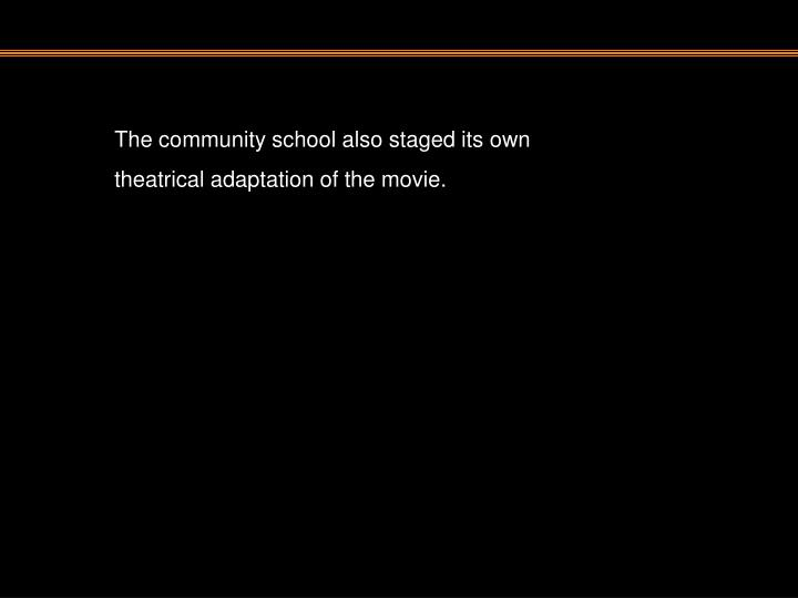 The community school also staged its own theatrical adaptation of the movie.