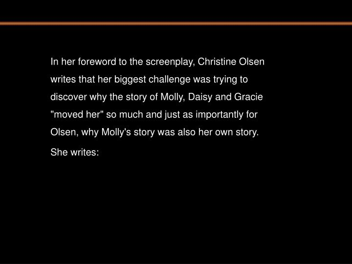 """In her foreword to the screenplay, Christine Olsen writes that her biggest challenge was trying to discover why the story of Molly, Daisy and Gracie """"moved her"""" so much and just as importantly for Olsen, why Molly's story was also her own story. She writes:"""
