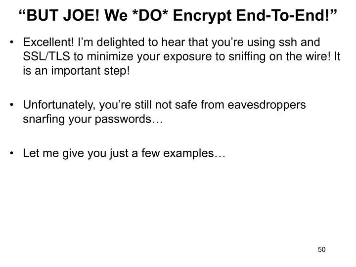 """BUT JOE! We *DO* Encrypt End-To-End!"""