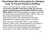 good news we ve encrypted our wireless links to prevent password sniffing