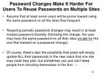 password changes make it harder for users to reuse passwords on multiple sites