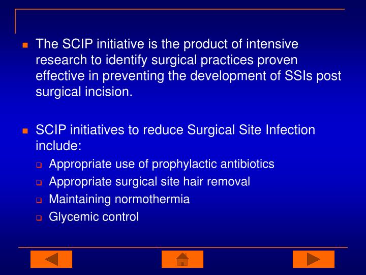 The SCIP initiative is the product of intensive research to identify surgical practices proven effective in preventing the development of SSIs post surgical incision.