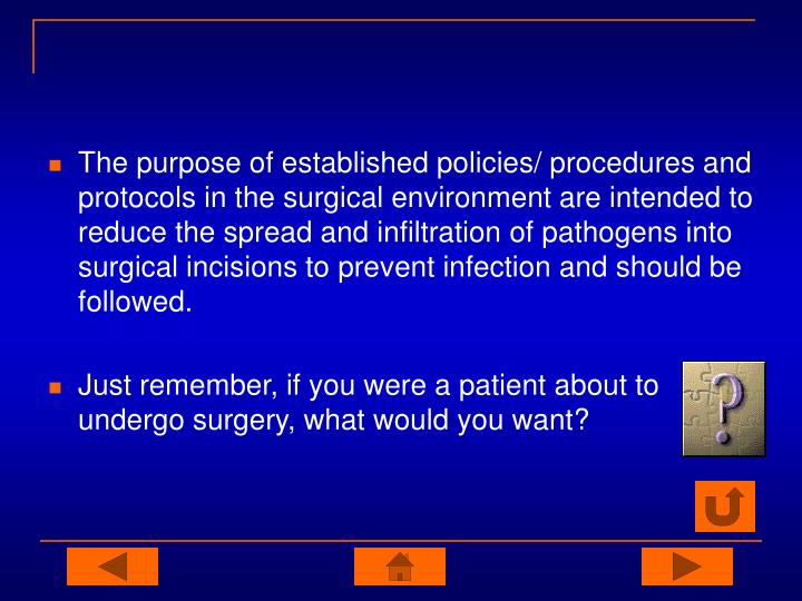 The purpose of established policies/ procedures and protocols in the surgical environment are intended to reduce the spread and infiltration of pathogens into surgical incisions to prevent infection and should be followed.