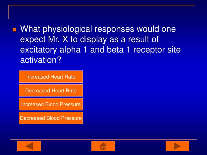 What physiological responses would one expect Mr. X to display as a result of excitatory alpha 1 and beta 1 receptor site activation?