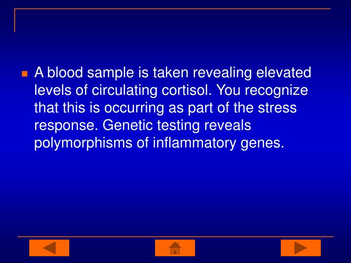 A blood sample is taken revealing elevated levels of circulating cortisol. You recognize that this is occurring as part of the stress response. Genetic testing reveals polymorphisms of inflammatory genes.