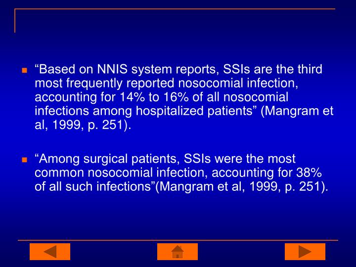 """Based on NNIS system reports, SSIs are the third most frequently reported nosocomial infection, accounting for 14% to 16% of all nosocomial infections among hospitalized patients"" (Mangram et al, 1999, p. 251)."