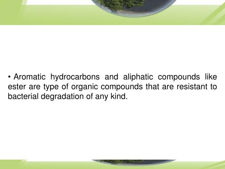 Aromatic hydrocarbons and aliphatic compounds like ester are type of organic compounds that are resistant to bacterial degradation of any kind.