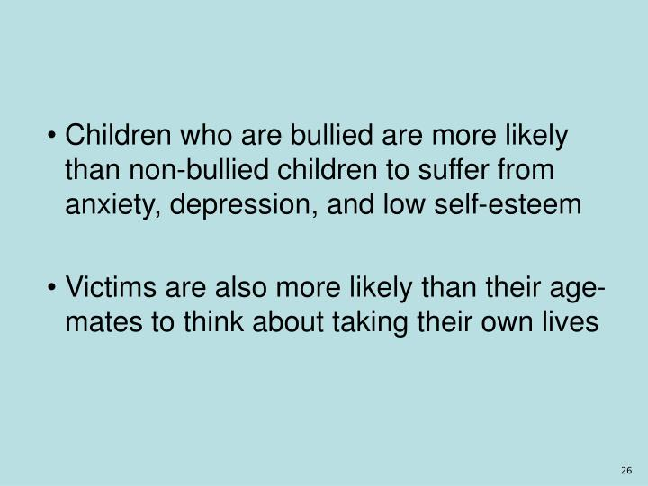 Children who are bullied are more likely than non-bullied children to suffer from anxiety, depression, and low self-esteem