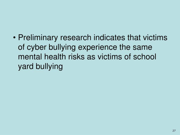 Preliminary research indicates that victims of cyber bullying experience the same mental health risks as victims of school yard bullying