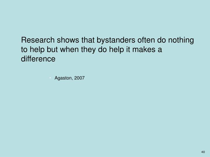 Research shows that bystanders often do nothing to help but when they do help it makes a difference