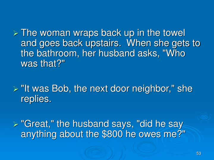 """The woman wraps back up in the towel and goes back upstairs. When she gets to the bathroom, her husband asks, """"Who was that?"""""""