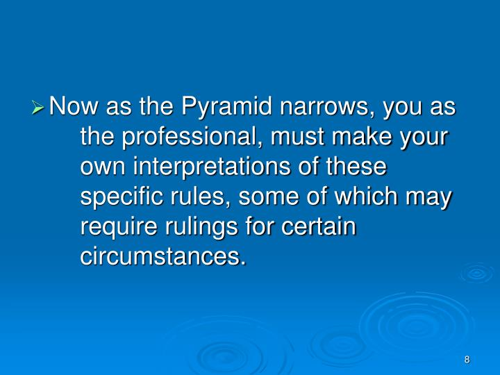 Now as the Pyramid narrows, you as the professional, must make your own interpretations of these specific rules, some of which may require rulings for certain circumstances.