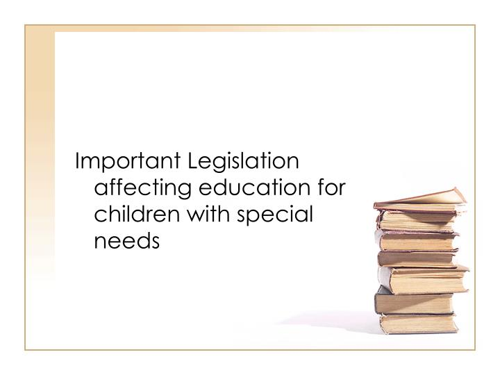 Important Legislation affecting education for children with special needs