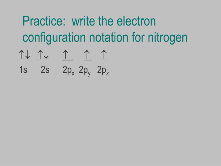 Practice:  write the electron configuration notation for nitrogen
