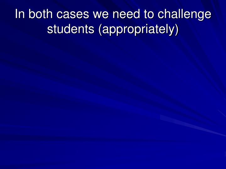 In both cases we need to challenge students (appropriately)