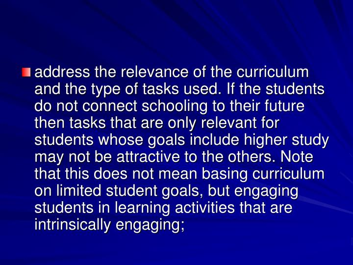 address the relevance of the curriculum and the type of tasks used. If the students do not connect schooling to their future then tasks that are only relevant for students whose goals include higher study may not be attractive to the others. Note that this does not mean basing curriculum on limited student goals, but engaging students in learning activities that are intrinsically engaging;